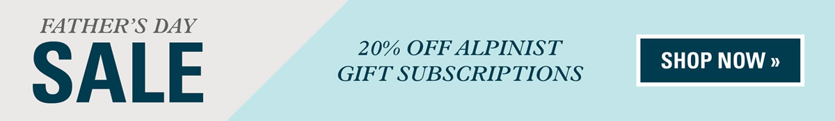 Get 20% off Alpinist gift subscriptions for Father's Day!